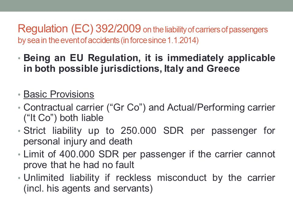 Regulation (EC) 392/2009 on the liability of carriers of passengers by sea in the event of accidents (in force since 1.1.2014) Being an EU Regulation, it is immediately applicable in both possible jurisdictions, Italy and Greece Basic Provisions Contractual carrier ( Gr Co ) and Actual/Performing carrier ( It Co ) both liable Strict liability up to 250.000 SDR per passenger for personal injury and death Limit of 400.000 SDR per passenger if the carrier cannot prove that he had no fault Unlimited liability if reckless misconduct by the carrier (incl.