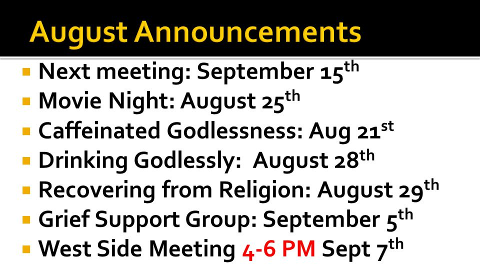  Next meeting: September 15 th  Movie Night: August 25 th  Caffeinated Godlessness: Aug 21 st  Drinking Godlessly: August 28 th  Recovering from Religion: August 29 th  Grief Support Group: September 5 th  West Side Meeting 4-6 PM Sept 7 th