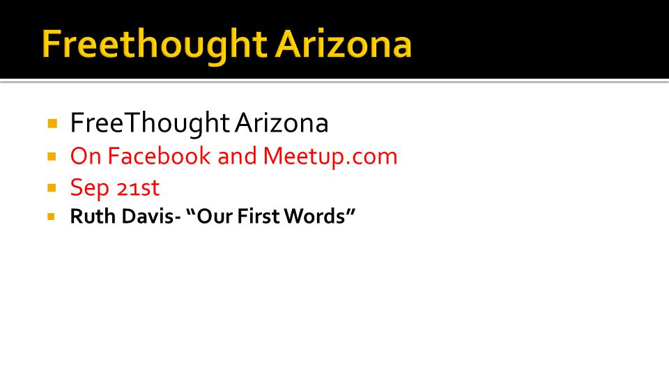  FreeThought Arizona  On Facebook and Meetup.com  Sep 21st  Ruth Davis- Our First Words