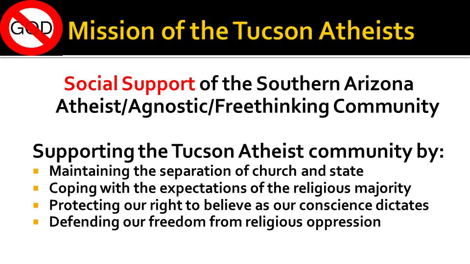 Social Support of the Southern Arizona Atheist/Agnostic/Freethinking Community Supporting the Tucson Atheist community by:  Maintaining the separation of church and state  Coping with the expectations of the religious majority  Protecting our right to believe as our conscience dictates  Defending our freedom from religious oppression