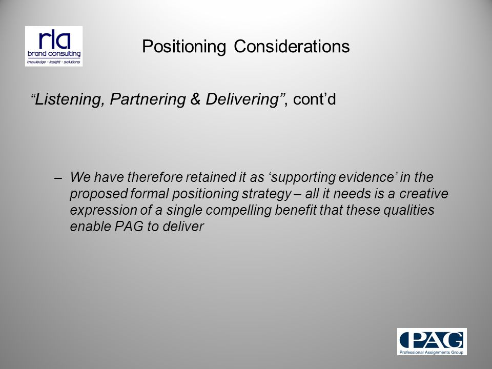 Positioning Considerations Listening, Partnering & Delivering , cont'd –We have therefore retained it as 'supporting evidence' in the proposed formal positioning strategy – all it needs is a creative expression of a single compelling benefit that these qualities enable PAG to deliver