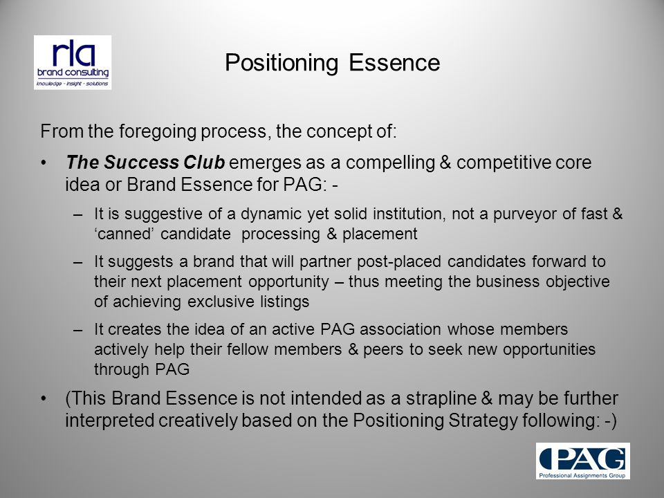 Positioning Essence From the foregoing process, the concept of: The Success Club emerges as a compelling & competitive core idea or Brand Essence for PAG: - –It is suggestive of a dynamic yet solid institution, not a purveyor of fast & 'canned' candidate processing & placement –It suggests a brand that will partner post-placed candidates forward to their next placement opportunity – thus meeting the business objective of achieving exclusive listings –It creates the idea of an active PAG association whose members actively help their fellow members & peers to seek new opportunities through PAG (This Brand Essence is not intended as a strapline & may be further interpreted creatively based on the Positioning Strategy following: -)