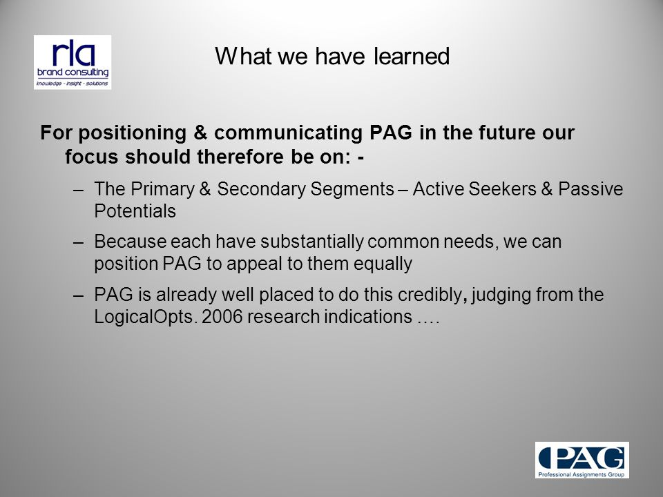 What we have learned For positioning & communicating PAG in the future our focus should therefore be on: - –The Primary & Secondary Segments – Active Seekers & Passive Potentials –Because each have substantially common needs, we can position PAG to appeal to them equally –PAG is already well placed to do this credibly, judging from the LogicalOpts.