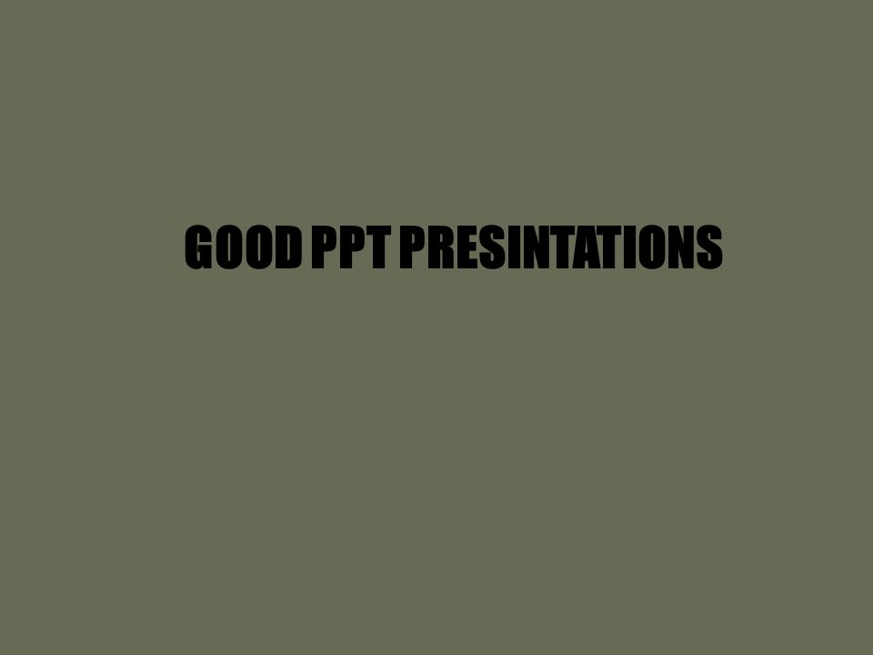 GOOD PPT PRESINTATIONS