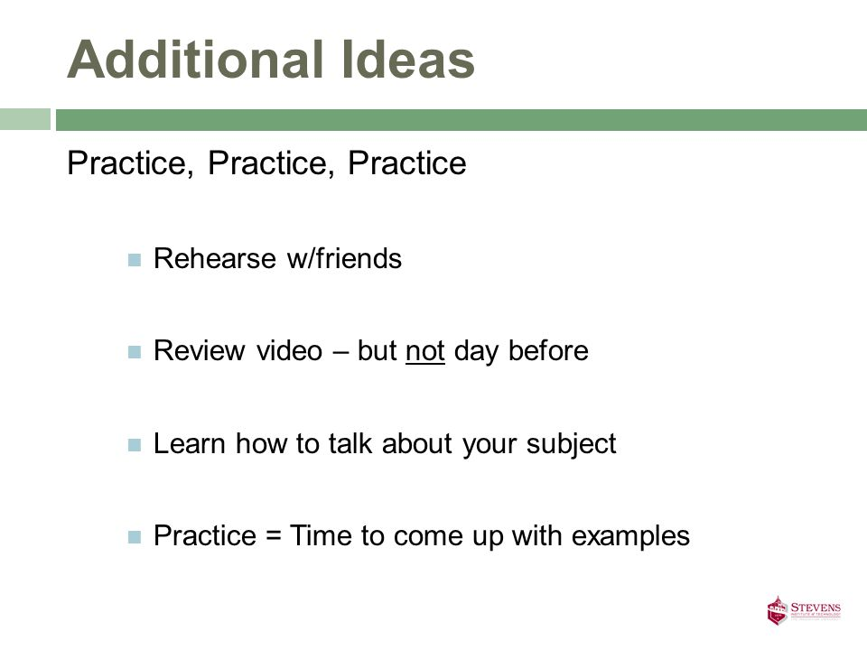 Practice, Practice, Practice Rehearse w/friends Review video – but not day before Learn how to talk about your subject Practice = Time to come up with examples