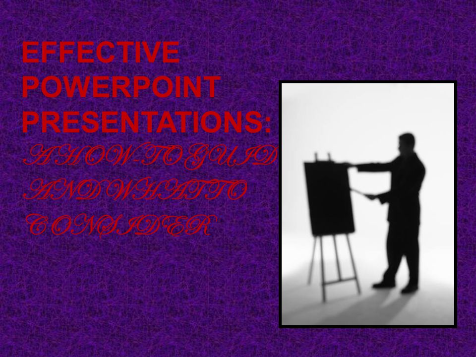 EFFECTIVE POWERPOINT PRESENTATIONS: A HOW-TO GUIDE AND WHAT TO CONSIDER