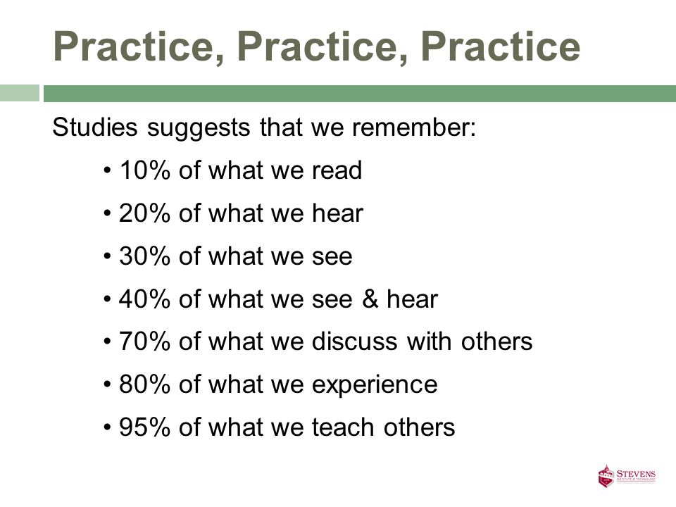 Practice, Practice, Practice Studies suggests that we remember: 10% of what we read 20% of what we hear 30% of what we see 40% of what we see & hear 70% of what we discuss with others 80% of what we experience 95% of what we teach others