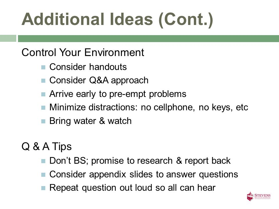Additional Ideas (Cont.) Control Your Environment Consider handouts Consider Q&A approach Arrive early to pre-empt problems Minimize distractions: no cellphone, no keys, etc Bring water & watch Q & A Tips Don't BS; promise to research & report back Consider appendix slides to answer questions Repeat question out loud so all can hear