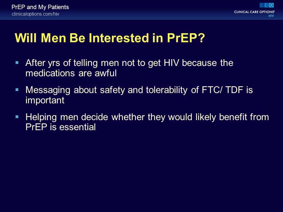 clinicaloptions.com/hiv PrEP and My Patients Will Men Be Interested in PrEP?  After yrs of telling men not to get HIV because the medications are awf