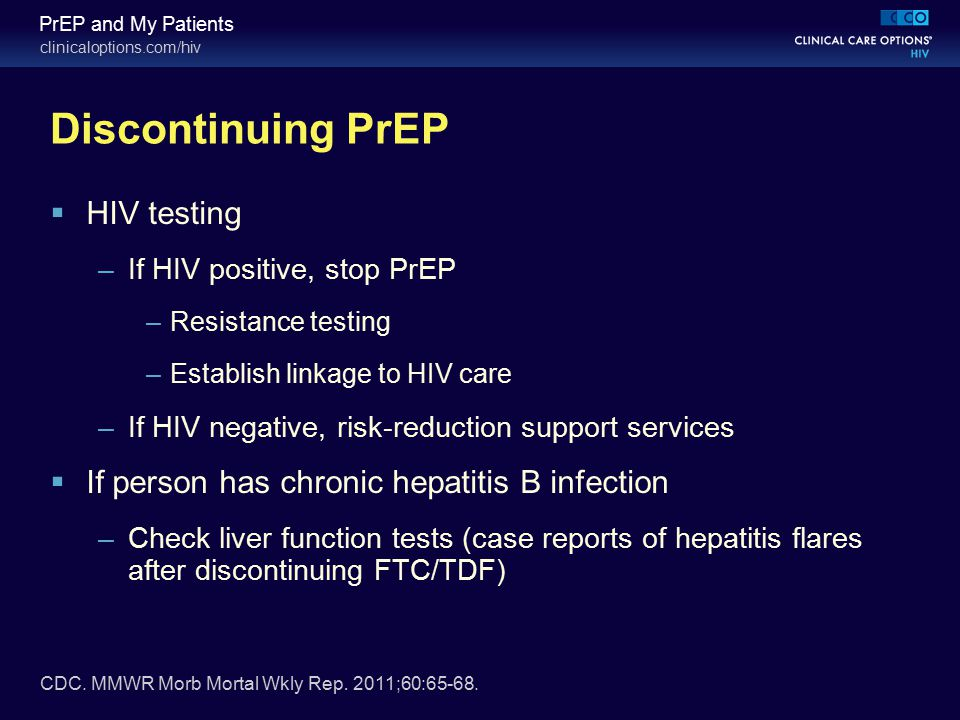 clinicaloptions.com/hiv PrEP and My Patients Discontinuing PrEP  HIV testing –If HIV positive, stop PrEP –Resistance testing –Establish linkage to HI
