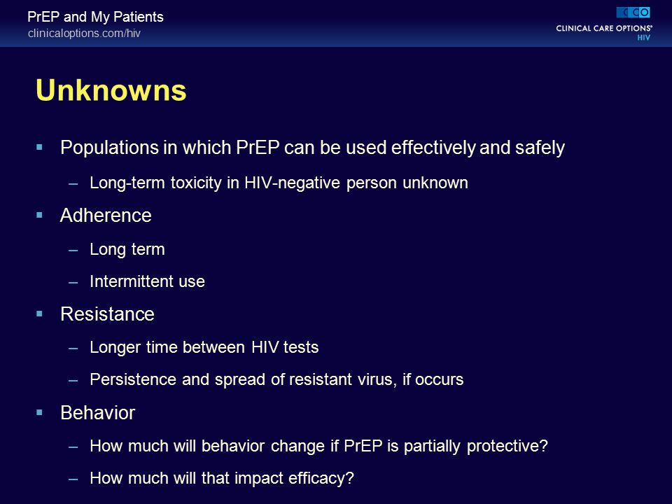 clinicaloptions.com/hiv PrEP and My Patients Unknowns  Populations in which PrEP can be used effectively and safely –Long-term toxicity in HIV-negati