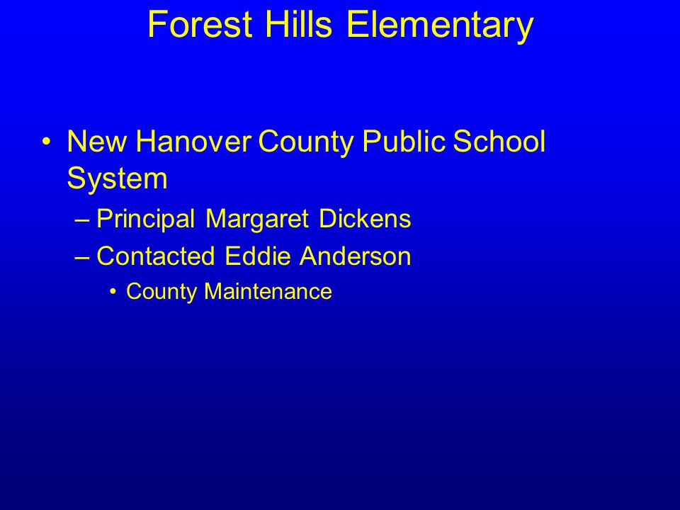 Forest Hills Elementary New Hanover County Public School System –Principal Margaret Dickens –Contacted Eddie Anderson County Maintenance