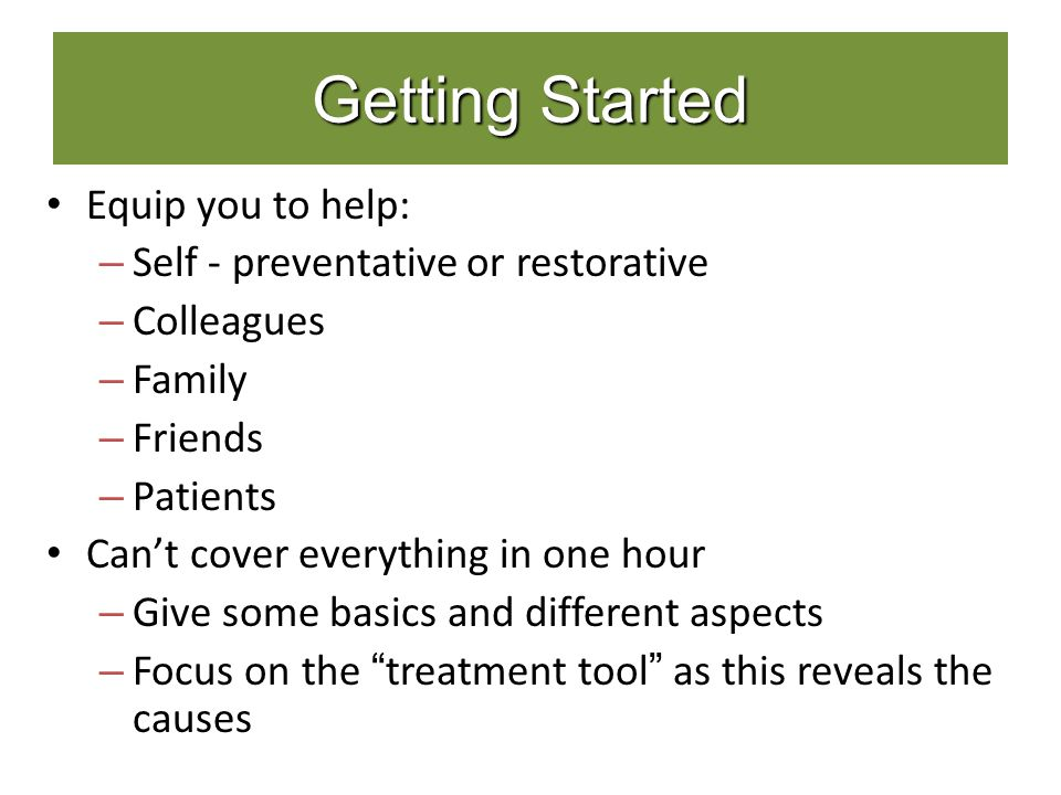 Getting Started Equip you to help: – Self - preventative or restorative – Colleagues – Family – Friends – Patients Can't cover everything in one hour – Give some basics and different aspects – Focus on the treatment tool as this reveals the causes