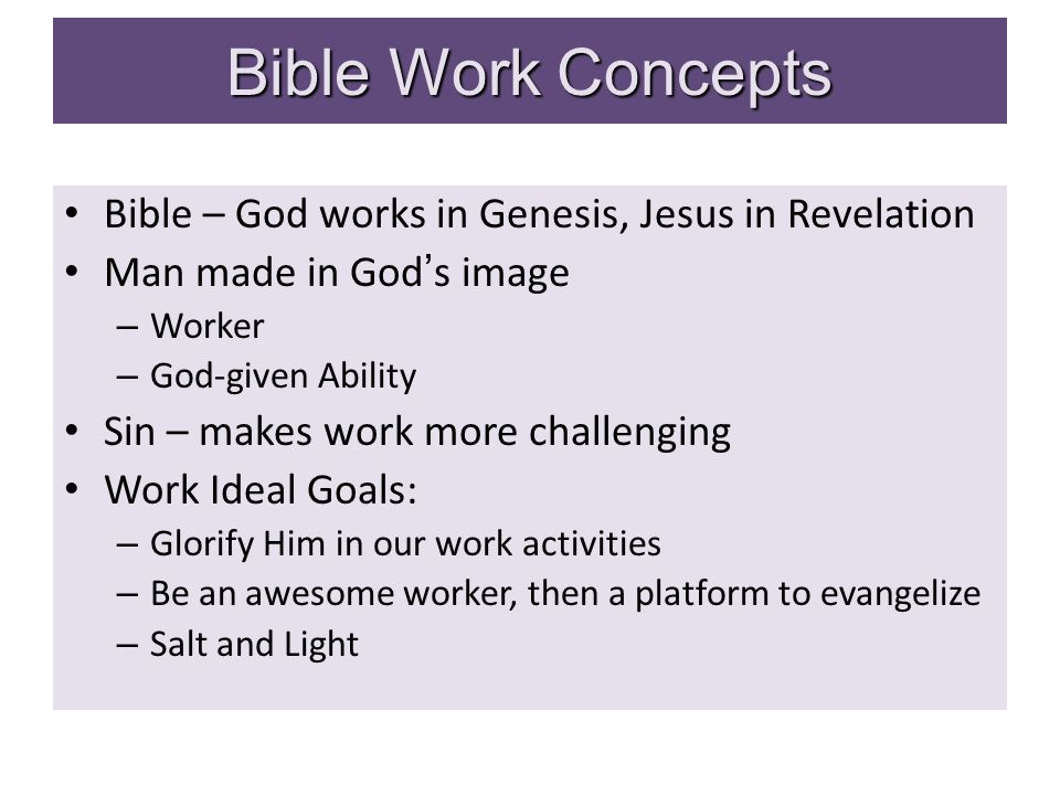 Bible Work Concepts Bible – God works in Genesis, Jesus in Revelation Man made in God's image – Worker – God-given Ability Sin – makes work more challenging Work Ideal Goals: – Glorify Him in our work activities – Be an awesome worker, then a platform to evangelize – Salt and Light