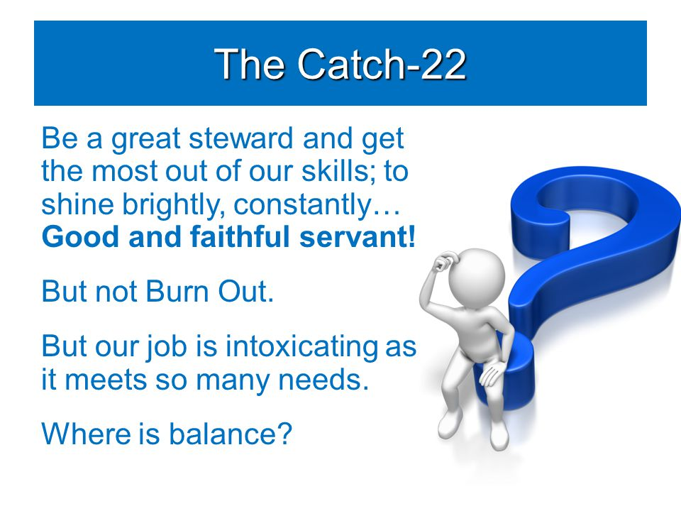 The Catch-22 Be a great steward and get the most out of our skills; to shine brightly, constantly… Good and faithful servant.