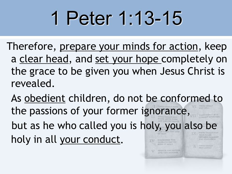 1 Peter 1:13-15 Therefore, prepare your minds for action, keep a clear head, and set your hope completely on the grace to be given you when Jesus Christ is revealed.