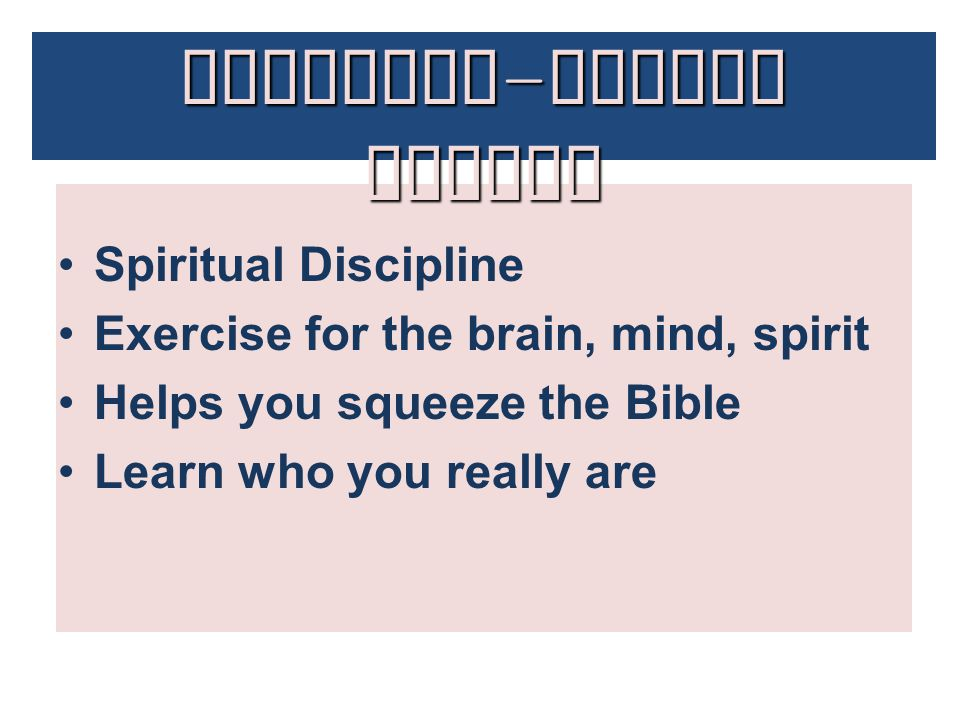 Spiritual Discipline Exercise for the brain, mind, spirit Helps you squeeze the Bible Learn who you really are Decision - Making Basics