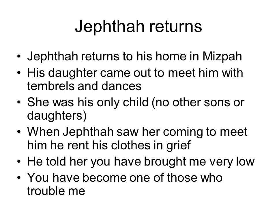 Jephthah returns Jephthah returns to his home in Mizpah His daughter came out to meet him with tembrels and dances She was his only child (no other so