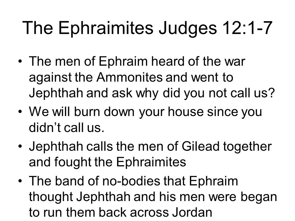 The Ephraimites Judges 12:1-7 The men of Ephraim heard of the war against the Ammonites and went to Jephthah and ask why did you not call us? We will