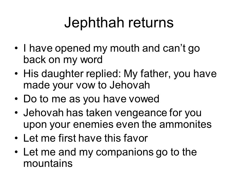 Jephthah returns I have opened my mouth and can't go back on my word His daughter replied: My father, you have made your vow to Jehovah Do to me as you have vowed Jehovah has taken vengeance for you upon your enemies even the ammonites Let me first have this favor Let me and my companions go to the mountains
