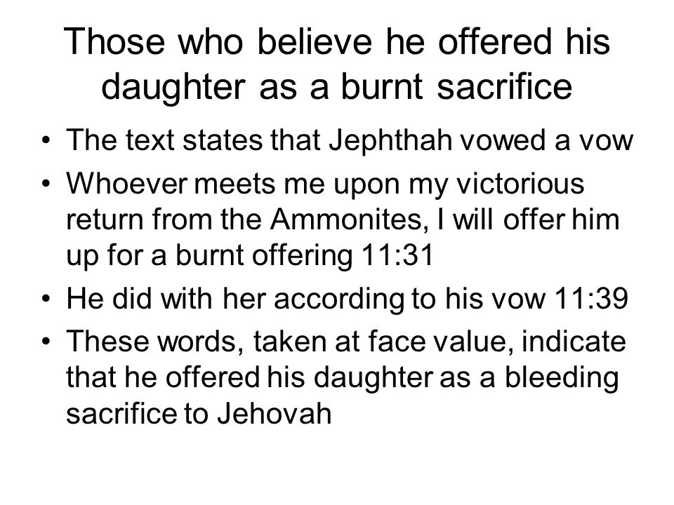 Those who believe he offered his daughter as a burnt sacrifice The text states that Jephthah vowed a vow Whoever meets me upon my victorious return fr