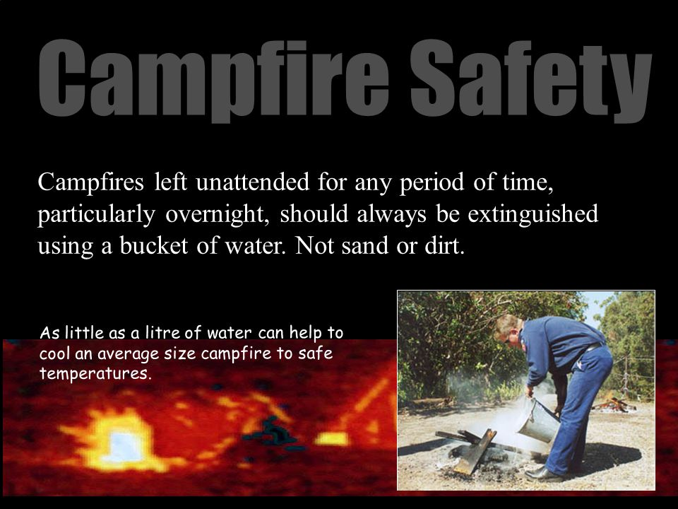 Campfire Safety Campfires left unattended for any period of time, particularly overnight, should always be extinguished using a bucket of water.