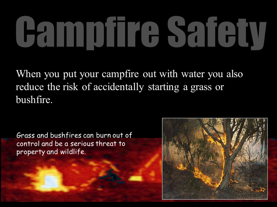 Campfire Safety When you put your campfire out with water you also reduce the risk of accidentally starting a grass or bushfire.