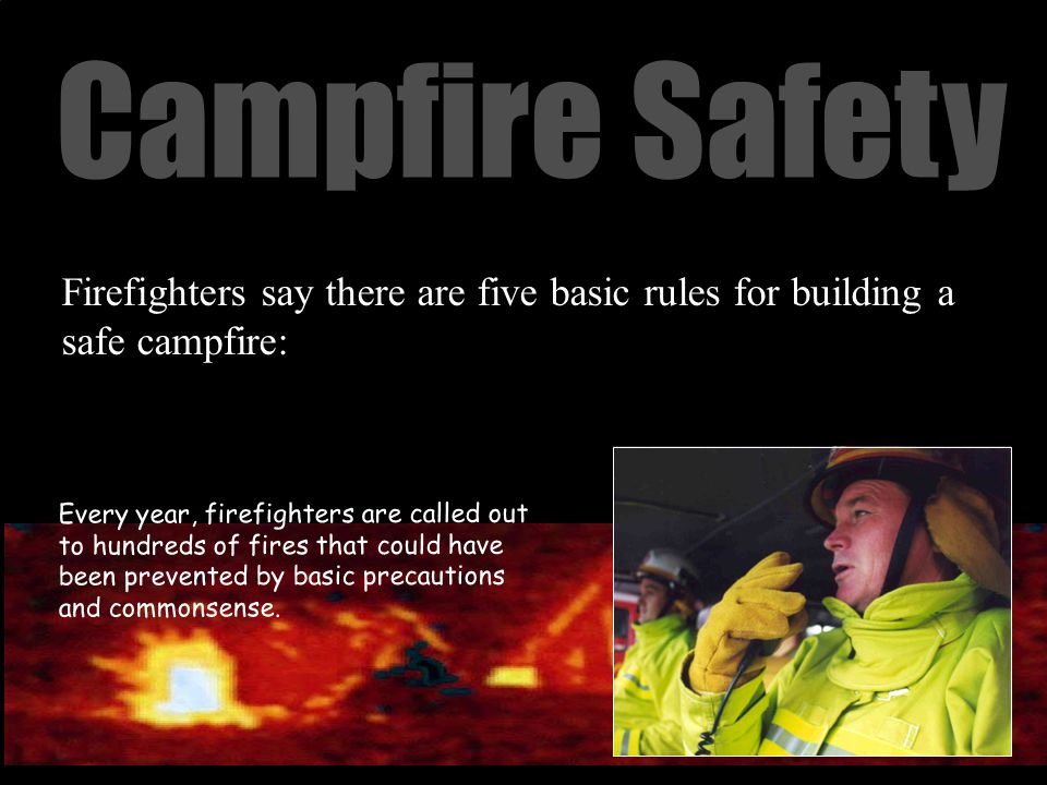 Campfire Safety Firefighters say there are five basic rules for building a safe campfire: Every year, firefighters are called out to hundreds of fires that could have been prevented by basic precautions and commonsense.