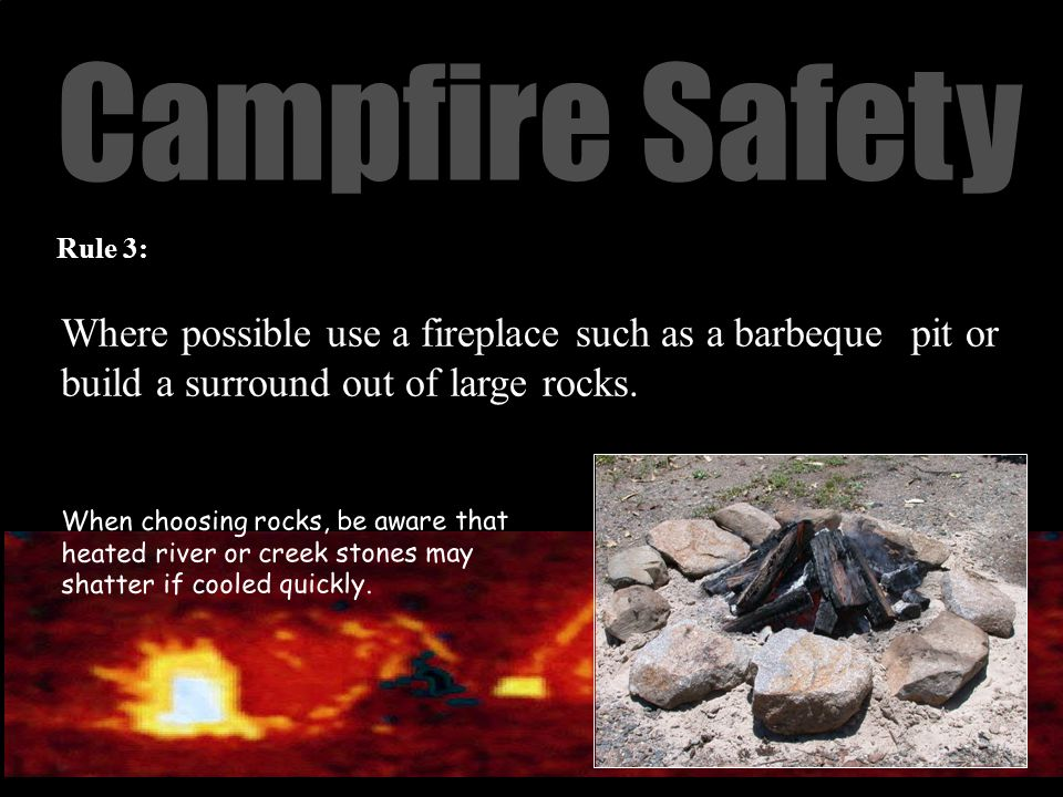 Campfire Safety Where possible use a fireplace such as a barbeque pit or build a surround out of large rocks.