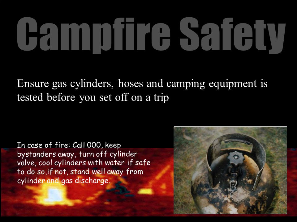 Campfire Safety Ensure gas cylinders, hoses and camping equipment is tested before you set off on a trip In case of fire: Call 000, keep bystanders away, turn off cylinder valve, cool cylinders with water if safe to do so,if not, stand well away from cylinder and gas discharge.