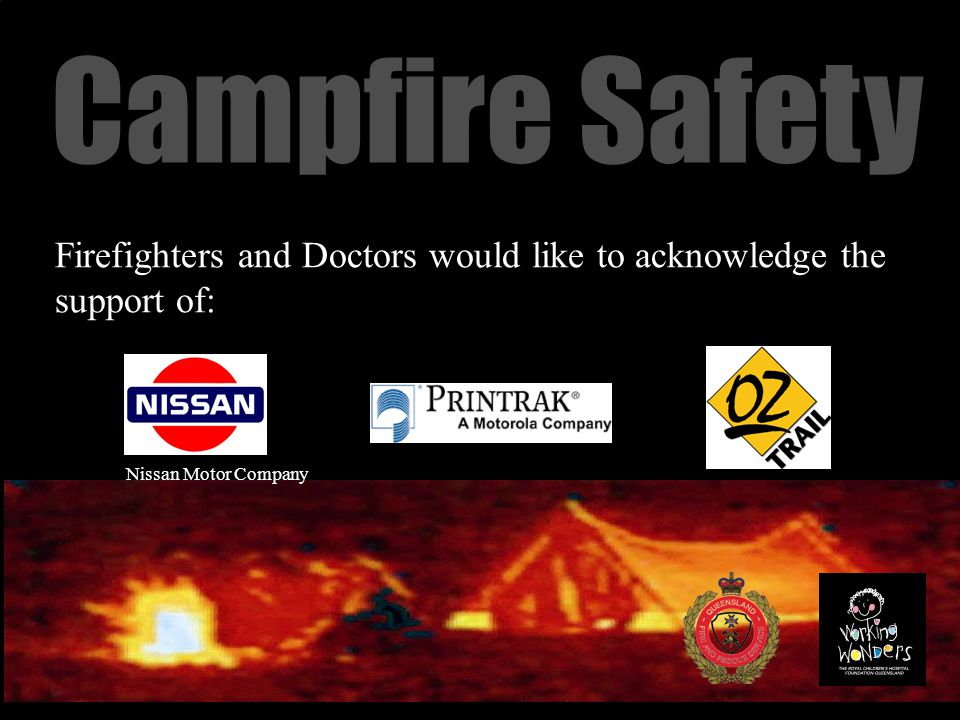 Campfire Safety Firefighters and Doctors would like to acknowledge the support of: Nissan Motor Company