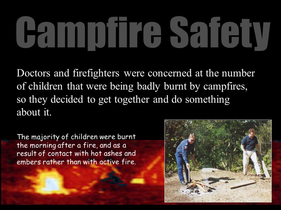 Campfire Safety Doctors and firefighters were concerned at the number of children that were being badly burnt by campfires, so they decided to get together and do something about it.