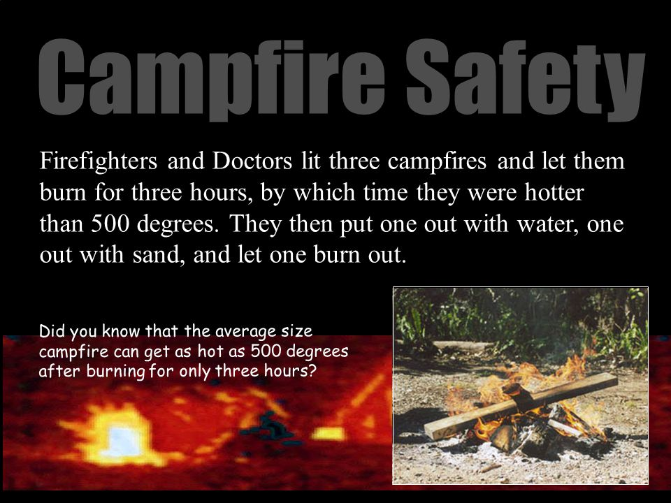 Campfire Safety Firefighters and Doctors lit three campfires and let them burn for three hours, by which time they were hotter than 500 degrees.