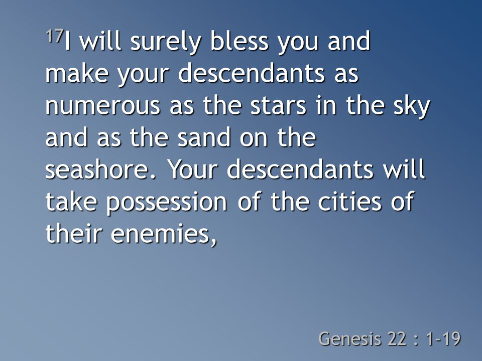 17 I will surely bless you and make your descendants as numerous as the stars in the sky and as the sand on the seashore.