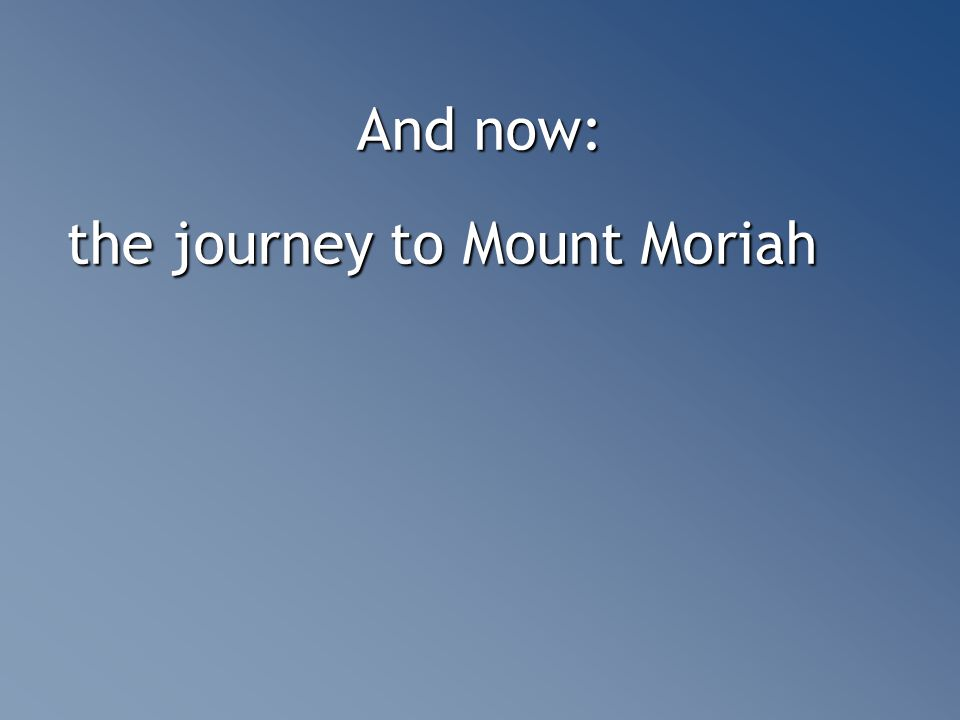 And now: the journey to Mount Moriah