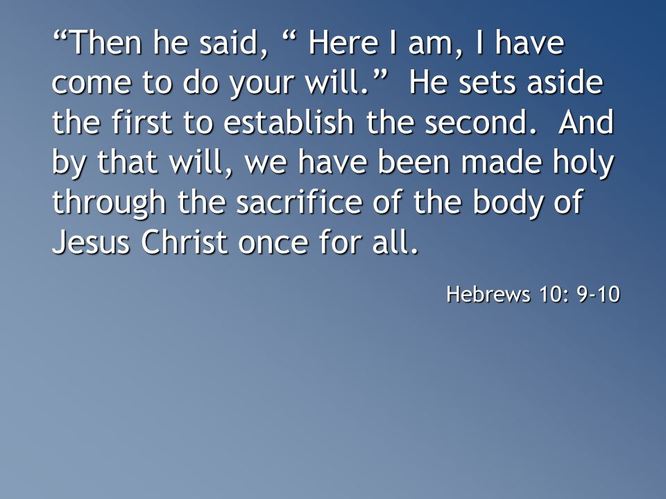 Then he said, Here I am, I have come to do your will. He sets aside the first to establish the second.