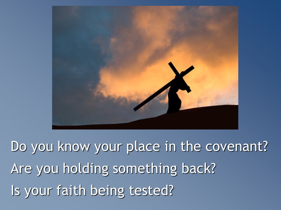 Do you know your place in the covenant? Are you holding something back? Is your faith being tested?