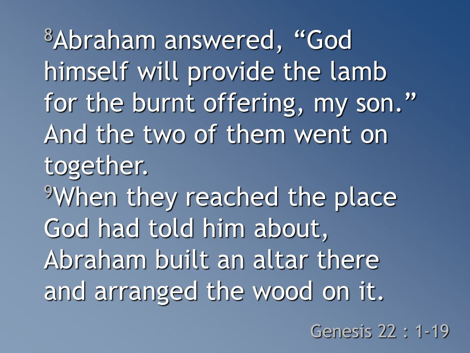 8 Abraham answered, God himself will provide the lamb for the burnt offering, my son. And the two of them went on together.