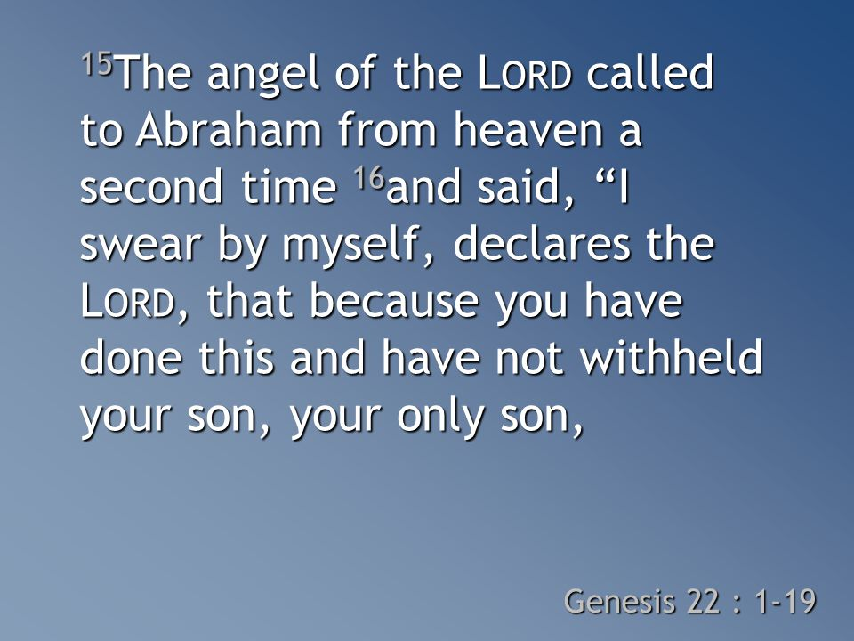 15 The angel of the L ORD called to Abraham from heaven a second time 16 and said, I swear by myself, declares the L ORD, that because you have done this and have not withheld your son, your only son, Genesis 22 : 1-19