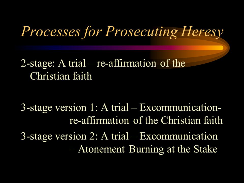 Processes for Prosecuting Heresy 2-stage: A trial – re-affirmation of the Christian faith 3-stage version 1: A trial – Excommunication- re-affirmation of the Christian faith 3-stage version 2: A trial – Excommunication – Atonement Burning at the Stake