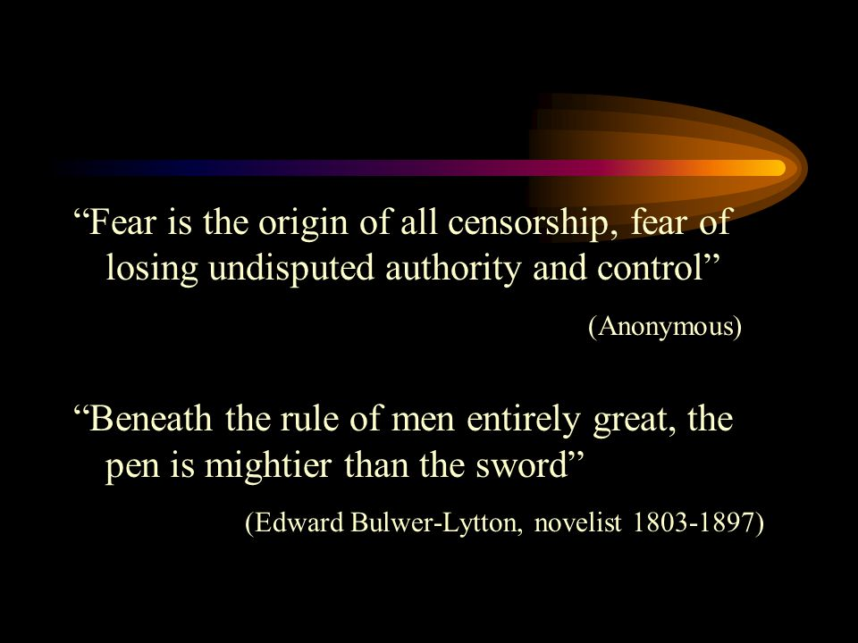 Fear is the origin of all censorship, fear of losing undisputed authority and control (Anonymous) Beneath the rule of men entirely great, the pen is mightier than the sword (Edward Bulwer-Lytton, novelist 1803-1897)
