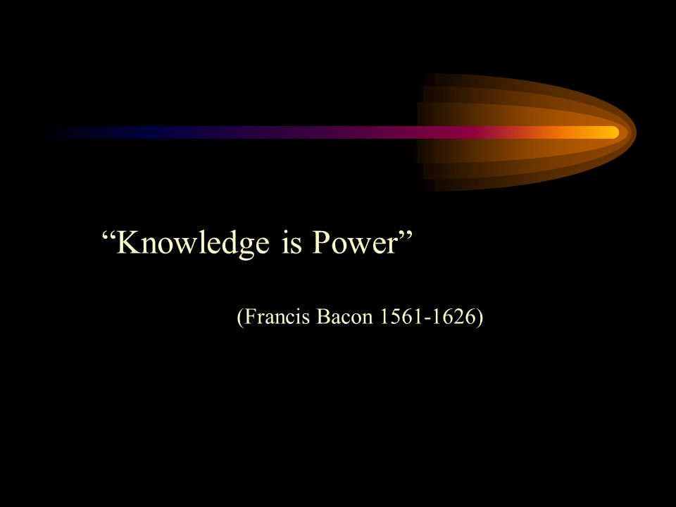 Knowledge is Power (Francis Bacon 1561-1626)