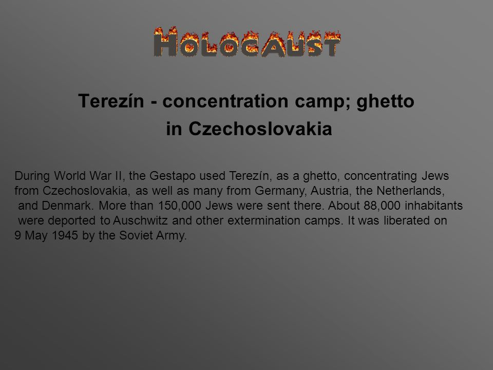 Terezín - concentration camp; ghetto in Czechoslovakia During World War II, the Gestapo used Terezín, as a ghetto, concentrating Jews from Czechoslovakia, as well as many from Germany, Austria, the Netherlands, and Denmark.