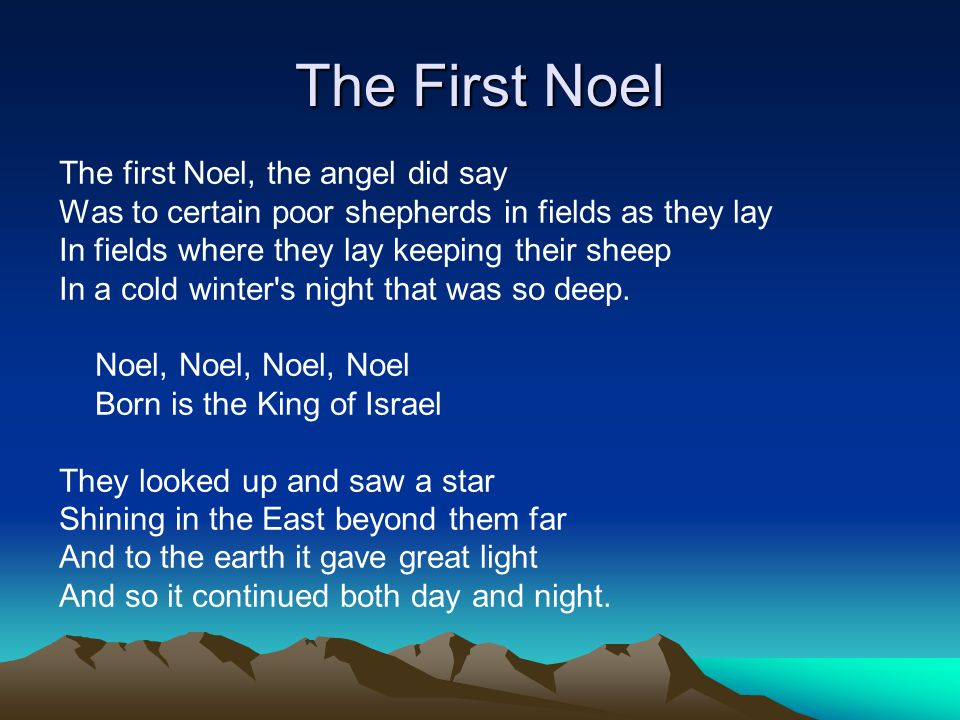The First Noel The first Noel, the angel did say Was to certain poor shepherds in fields as they lay In fields where they lay keeping their sheep In a cold winter s night that was so deep.