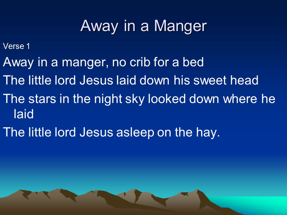 Away in a Manger Verse 1 Away in a manger, no crib for a bed The little lord Jesus laid down his sweet head The stars in the night sky looked down where he laid The little lord Jesus asleep on the hay.
