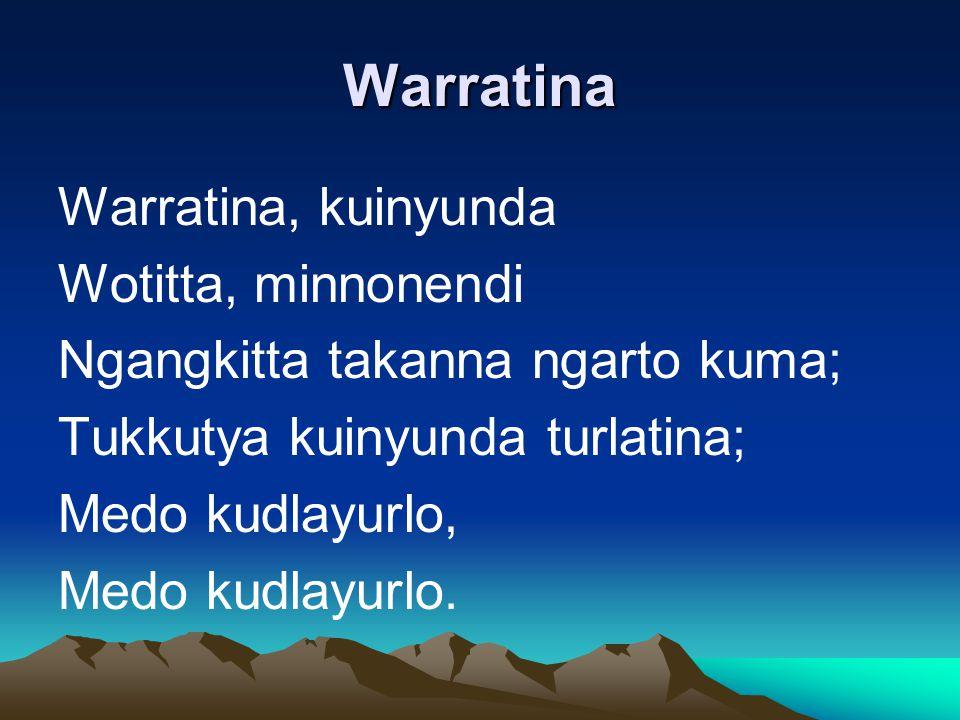 Warratina Warratina, kuinyunda Wotitta, minnonendi Ngangkitta takanna ngarto kuma; Tukkutya kuinyunda turlatina; Medo kudlayurlo, Medo kudlayurlo.