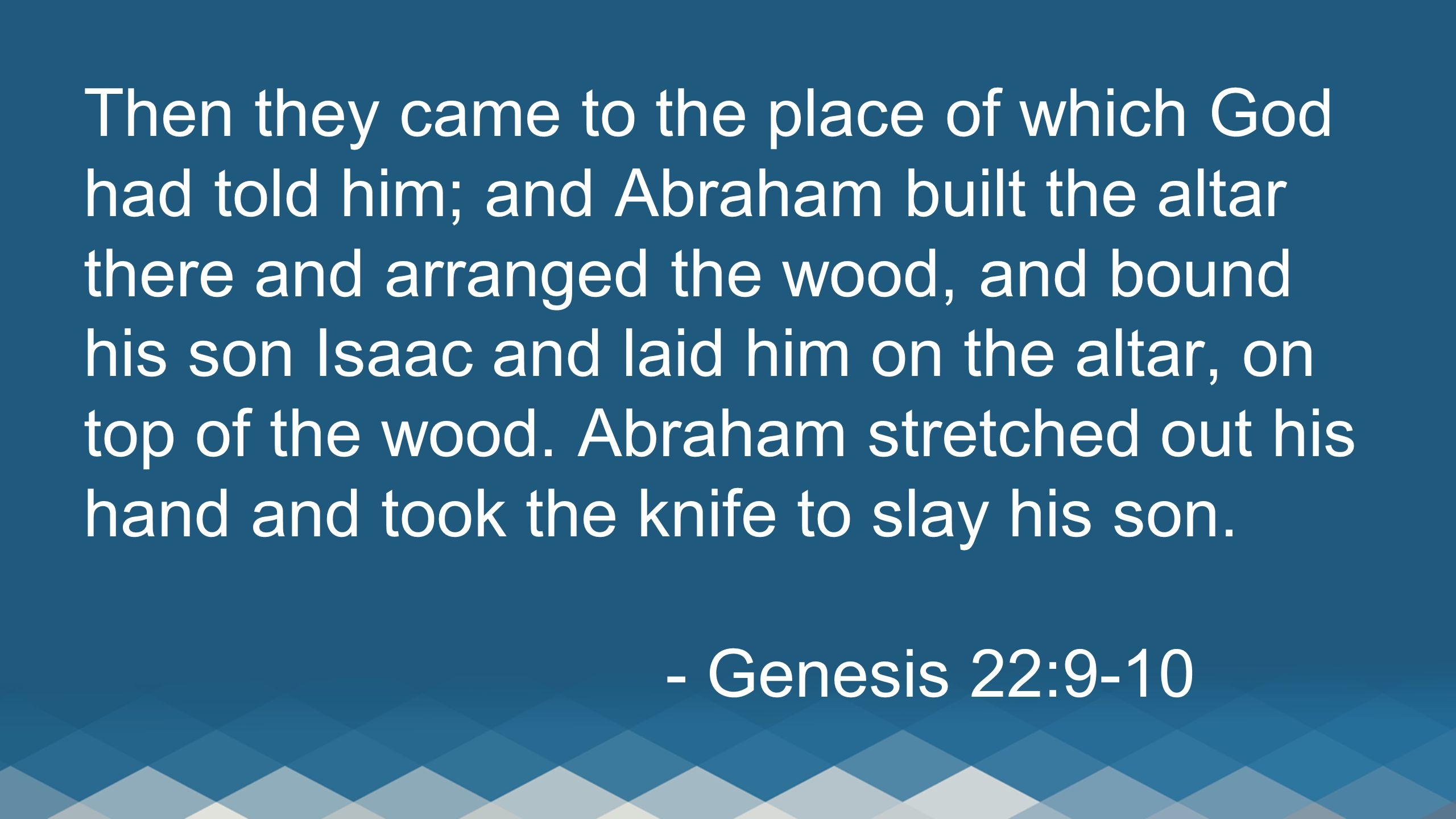 Then they came to the place of which God had told him; and Abraham built the altar there and arranged the wood, and bound his son Isaac and laid him on the altar, on top of the wood.