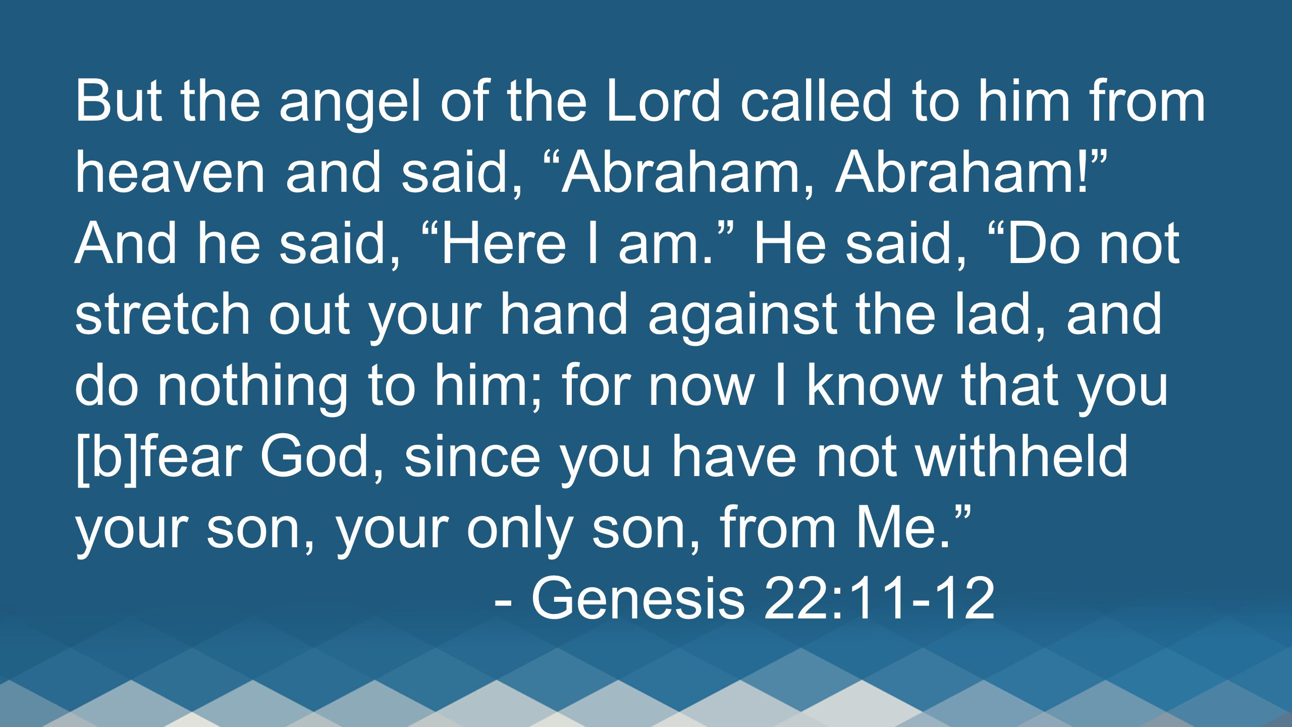 But the angel of the Lord called to him from heaven and said, Abraham, Abraham! And he said, Here I am. He said, Do not stretch out your hand against the lad, and do nothing to him; for now I know that you [b]fear God, since you have not withheld your son, your only son, from Me. - Genesis 22:11-12