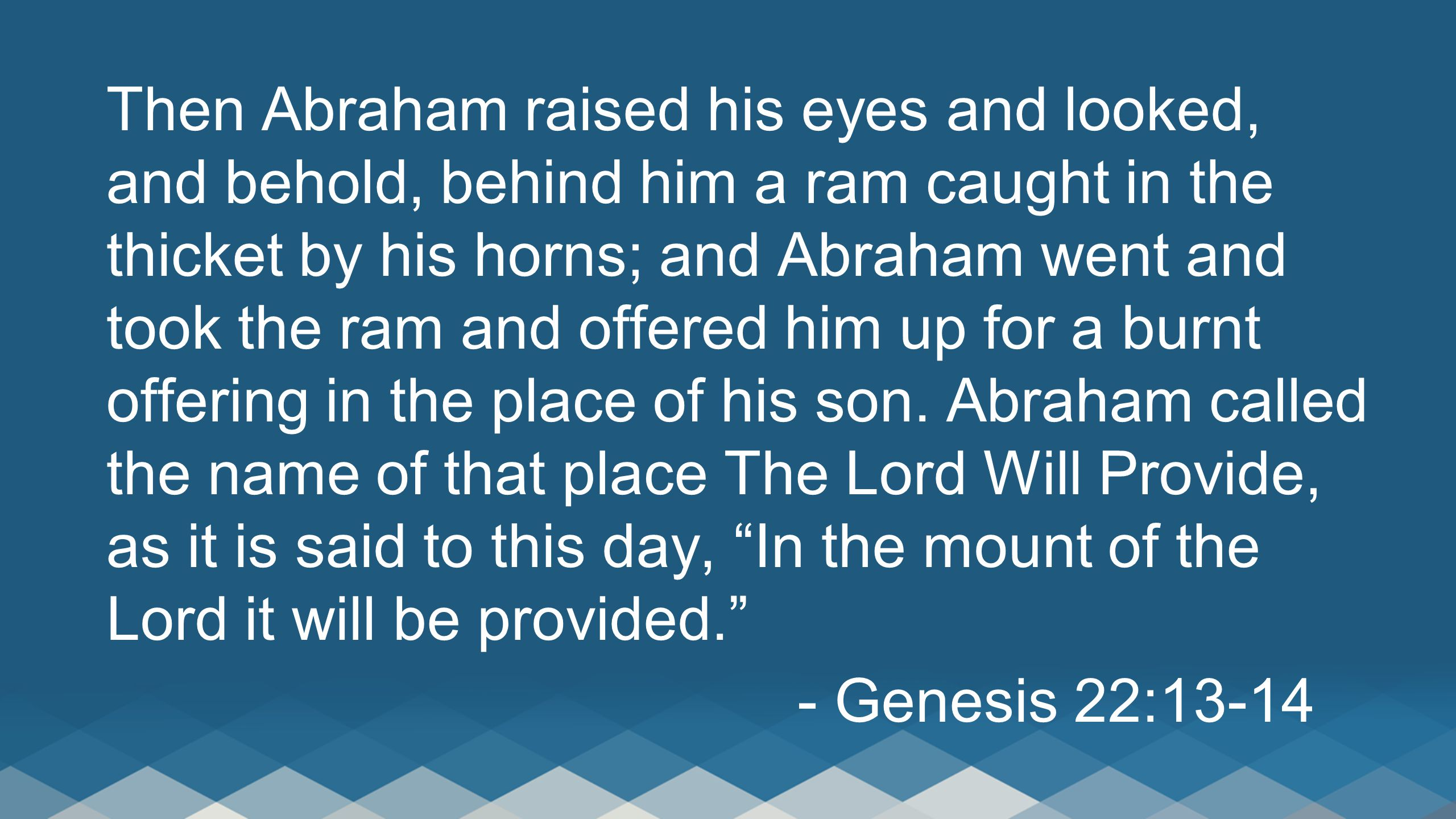 Then Abraham raised his eyes and looked, and behold, behind him a ram caught in the thicket by his horns; and Abraham went and took the ram and offered him up for a burnt offering in the place of his son.