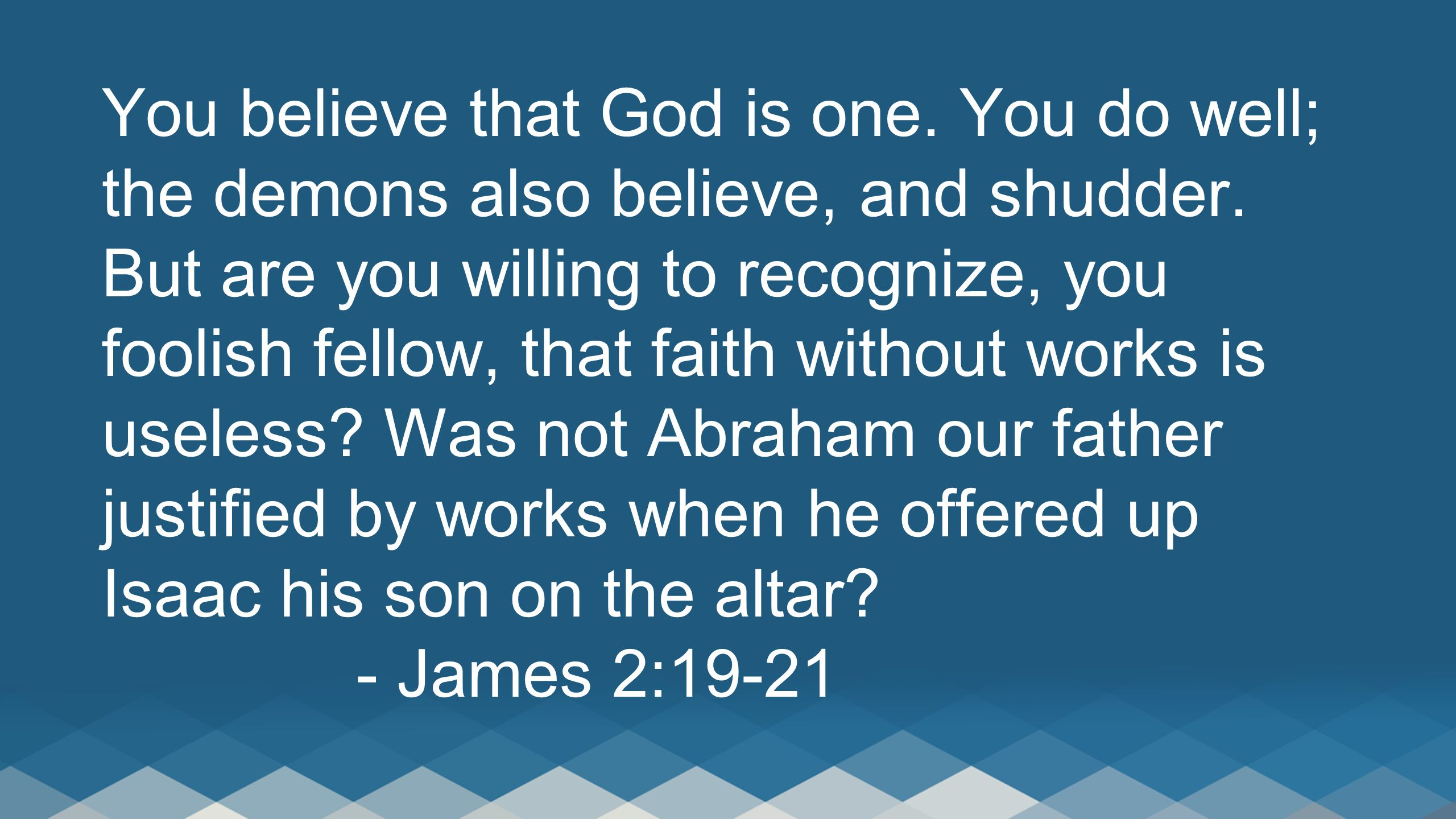 You believe that God is one. You do well; the demons also believe, and shudder. But are you willing to recognize, you foolish fellow, that faith witho